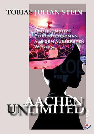 Aachen Unlimited = Roman von Tobias Julian Stein = ISBN 978-3-96290-000-7