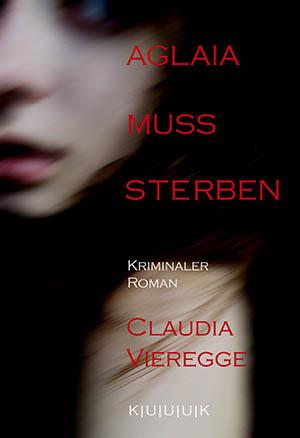 Aglaia muss sterben = Kriminaler Roman von Claudia Vieregge = ISBN 978-3-939832-09-6
