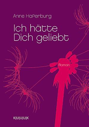 Ich hätte Dich geliebt = Roman von Anne Haferburg = ISBN 978-3-939832-11-9