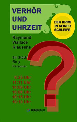 Verhör und Uhrzeit = Theaterstück von Klausens = Der Krimi in seiner Schleife = ISBN 978-3-939832-34-8
