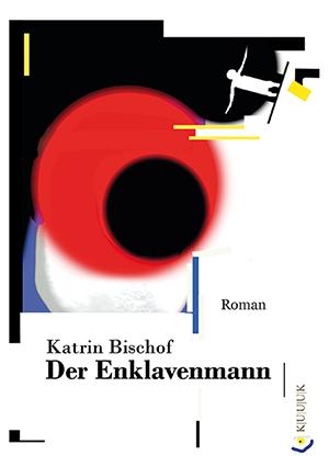 Der Enklavenmann = Roman von Katrin Bischof = ISBN 978-3-939832-76-8