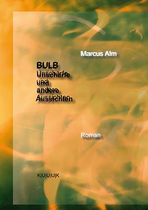 BULB. Unschärfe und andere Aussichten = Roman von Marcus Alm = ISBN 978-3-939832-29-4